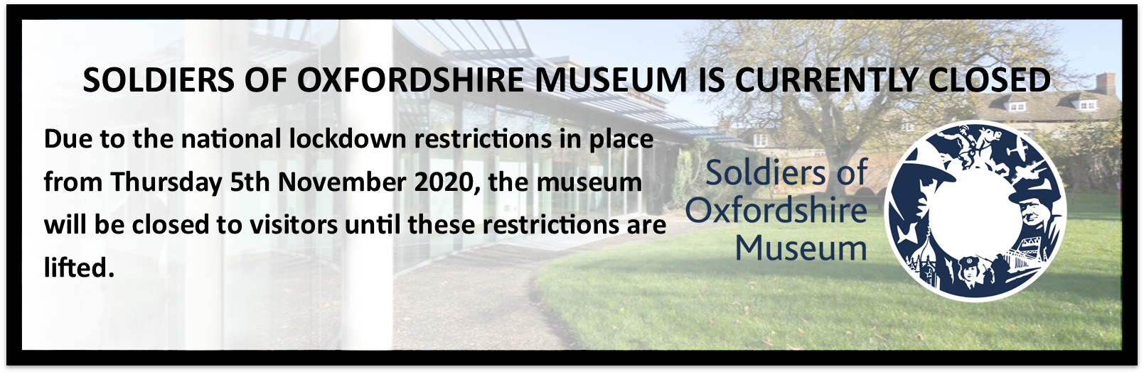 SOLDIERS OF OXFORDSHIRE MUSEUM IS CURRENTLY CLOSED Due to the national lockdown restrictions in place from Thursday 5th November 2020, the museum will be closed to visitors until these restrictions are lifted.