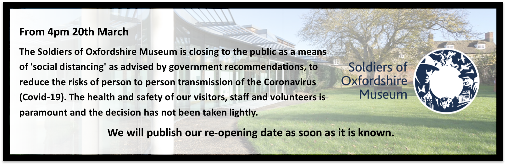From 20th March at 4pm The Soldiers of Oxfordshire Museum is closing to the public as a means of 'social distancing' as advised by government recommendations, to reduce the risks of person to person transmission of the Coronavirus (Covid-19). The health and safety of our visitors, staff and volunteers is paramount and the decision has not been taken lightly. We will publish our re-opening date as soon as it is known.